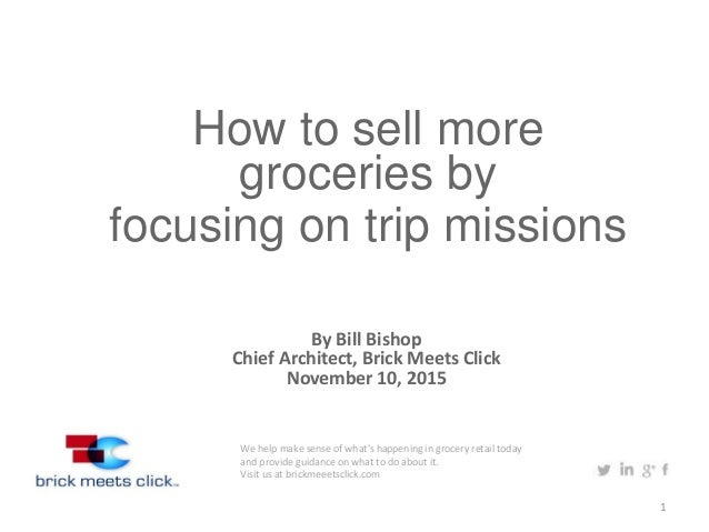 1 How to sell more groceries by focusing on trip missions By Bill Bishop Chief Architect, Brick Meets Click November 10, 2...