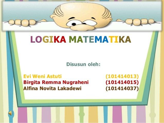 LOGIKA MATEMATIKADisusun oleh:Evi Weni Astuti (101414013)Birgita Remma Nugraheni (101414015)Alfina Novita Lakadewi (101414...