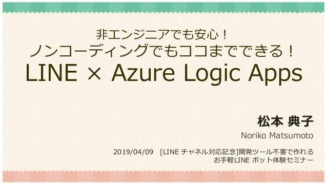 非エンジニアでも安心! ノンコーディングでもココまでできる! LINE × Azure Logic Apps 松本 典子 Noriko Matsumoto 2019/04/09 [LINE チャネル対応記念]開発ツール不要で作れる お手軽LIN...