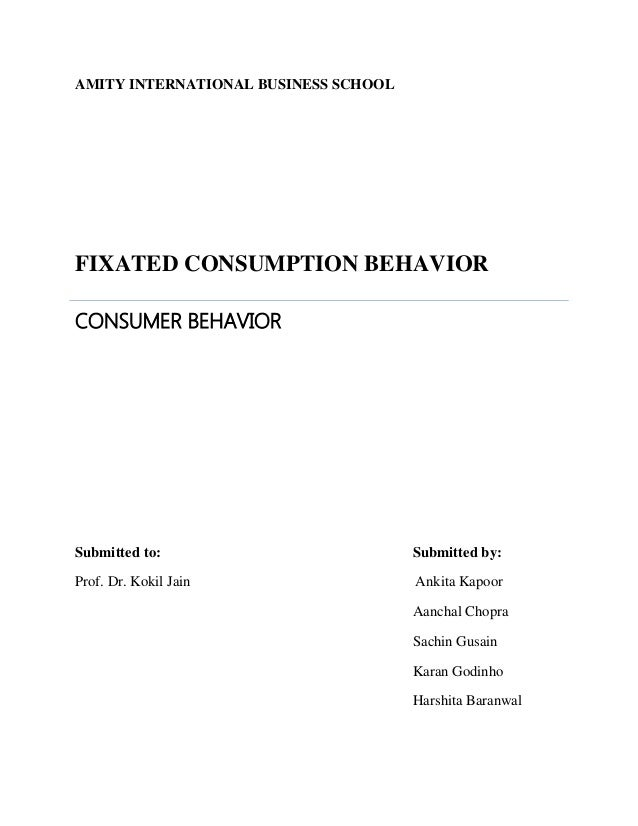 AMITY INTERNATIONAL BUSINESS SCHOOL FIXATED CONSUMPTION BEHAVIOR CONSUMER BEHAVIOR Submitted to: Submitted by: Prof. Dr. K...
