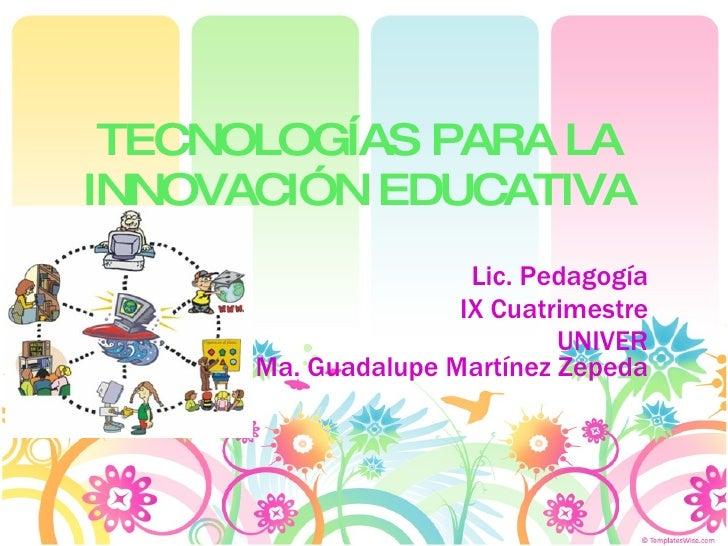 TECNOLOGÍAS PARA LA INNOVACIÓN EDUCATIVA Lic. Pedagogía IX Cuatrimestre UNIVER Ma. Guadalupe Martínez Zepeda