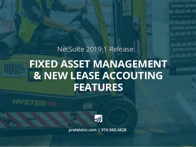 NetSuite 2019.1 Release: proteloinc.com | 916.943.4428 Fixed Asset Management & New Lease Accouting Features