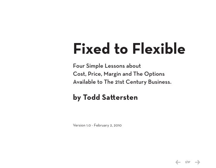 Fixed to Flexible Four Simple Lessons about Cost, Price, Margin and The Options Available to The 21st Century Business.  b...