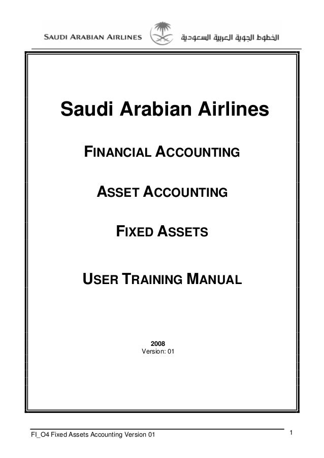 Saudi Arabian Airlines FINANCIAL ACCOUNTING ASSET ACCOUNTING FIXED ASSETS USER TRAINING MANUAL  2008 Version: 01  FI_O4 Fi...