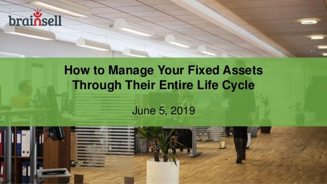 How to Manage Your Fixed Assets Through Their Entire Life Cycle June 5, 2019