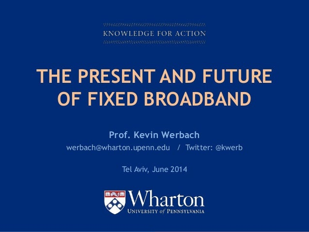 KNOWLEDGE FOR ACTION THE PRESENT AND FUTURE OF FIXED BROADBAND Prof. Kevin Werbach werbach@wharton.upenn.edu / Twitter: @k...