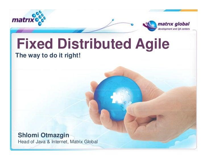 Fixed Distributed AgileThe way to do it right!Shlomi OtmazginHead of Java & Internet, Matrix Global