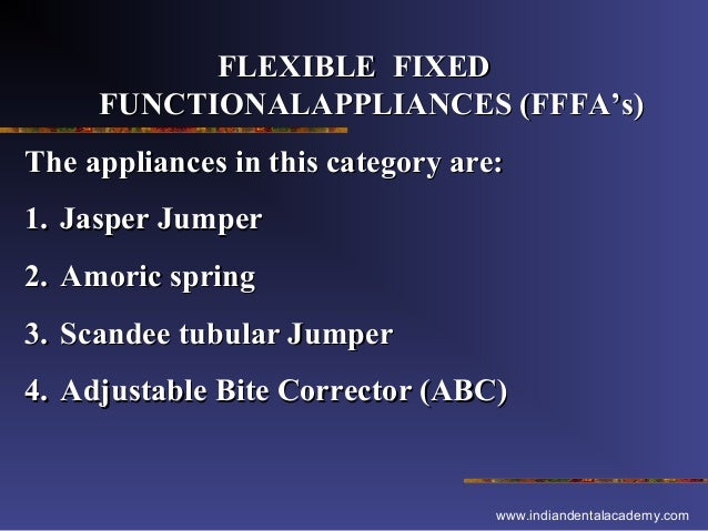 FLEXIBLE FIXED FUNCTIONALAPPLIANCES (FFFA's) The appliances in this category are: 1. Jasper Jumper 2. Amoric spring 3. Sca...