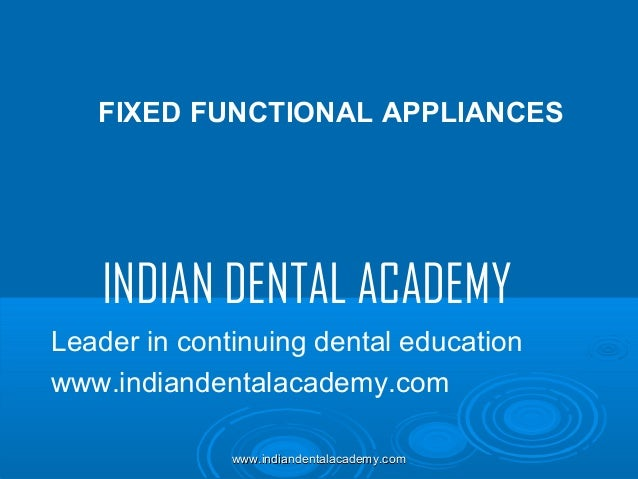 FIXED FUNCTIONAL APPLIANCES  INDIAN DENTAL ACADEMY Leader in continuing dental education www.indiandentalacademy.com www.i...