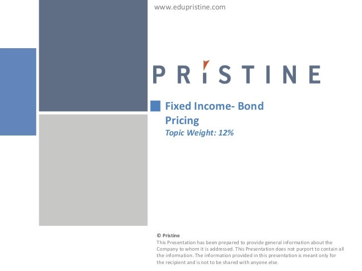 www.edupristine.com   Fixed Income- Bond   Pricing   Topic Weight: 12%© PristineThis Presentation has been prepared to pro...