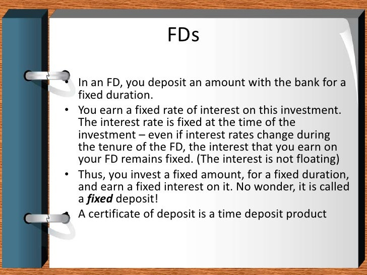 FDs<br />In an FD, you deposit an amount with the bank for a fixed duration.<br />You earn a fixed rate of interest on thi...