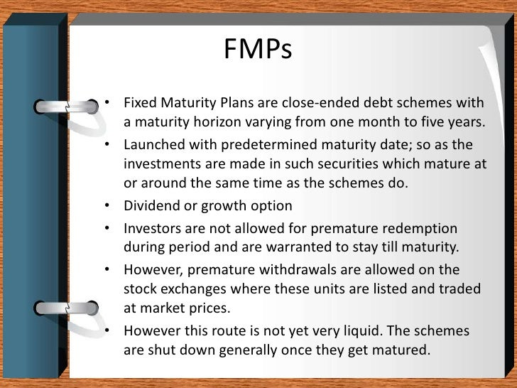 FMPs<br />Fixed Maturity Plans are close-ended debt schemes with a maturity horizon varying from one month to five years.<...