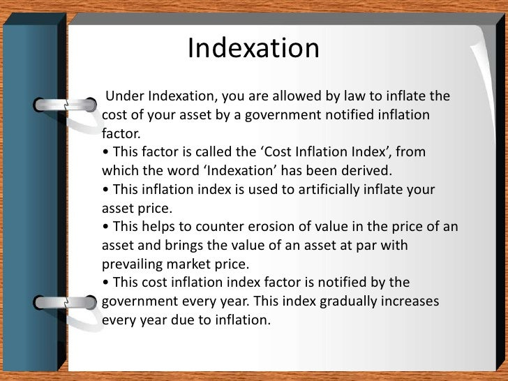 Indexation<br />Under Indexation, you are allowed by law to inflate the<br />cost of your asset by a government notified i...