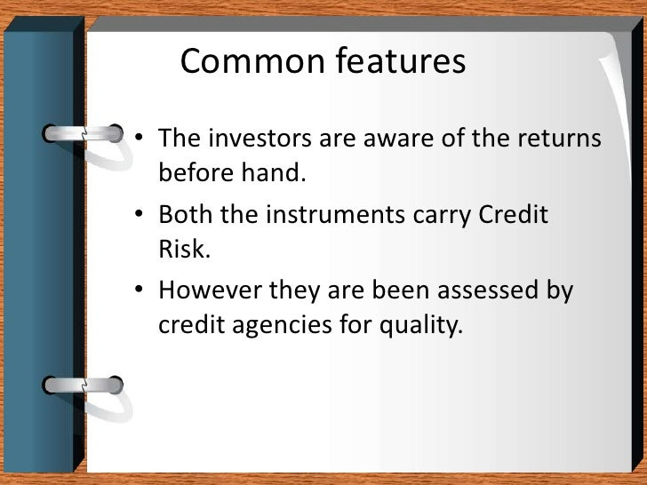 Common features<br />The investors are aware of the returns before hand. <br />Both the instruments carry Credit Risk. <br...
