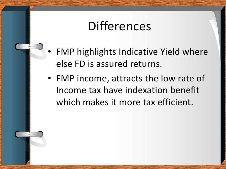 Differences<br />FMP highlights Indicative Yield where else FD is assured returns. <br />FMP income, attracts the low rate...
