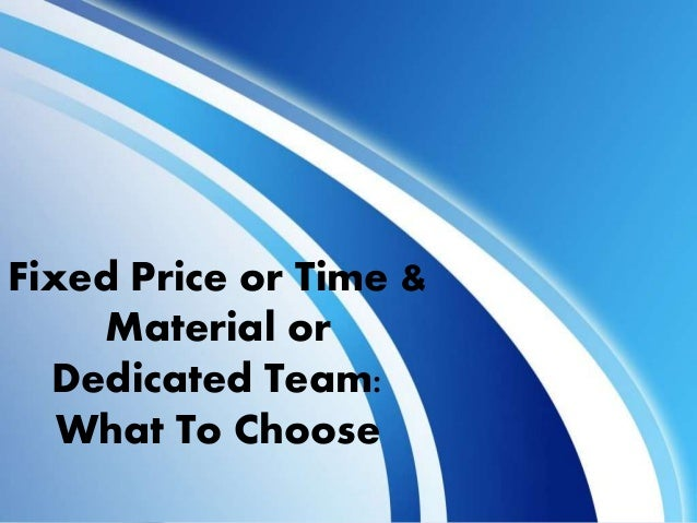 Fixed Price or Time & Material or Dedicated Team: What To Choose