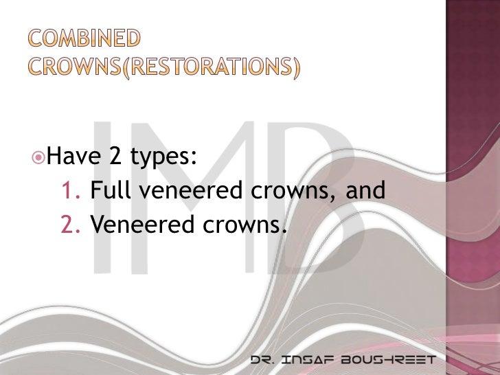 Have 2 types:  1. Full veneered crowns, and  2. Veneered crowns.