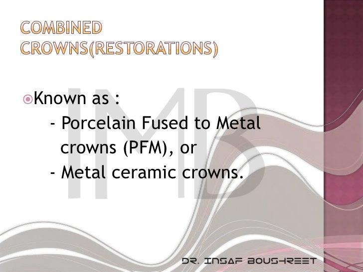 Known  as :  - Porcelain Fused to Metal    crowns (PFM), or  - Metal ceramic crowns.