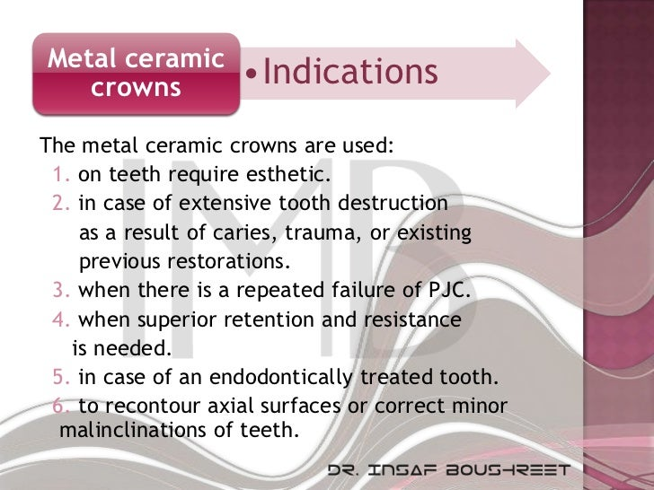 Metal ceramic   crowns           •IndicationsThe metal ceramic crowns are used: 1. on teeth require esthetic. 2. in case o...