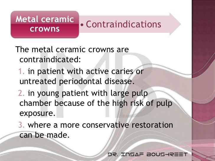 Metal ceramic   crowns     • ContraindicationsThe metal ceramic crowns are contraindicated: 1. in patient with active cari...