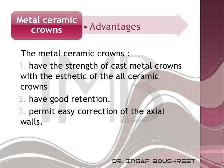 Metal ceramic   crowns     • Advantages The metal ceramic crowns :1. have the strength of cast metal crownswith the esthet...