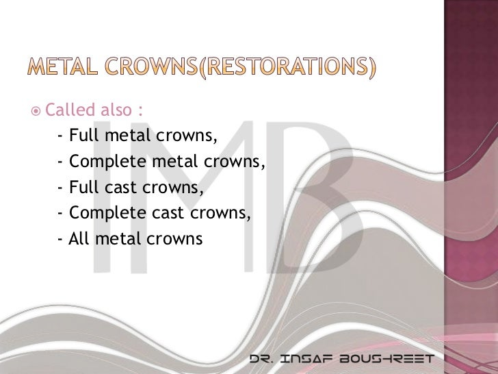  Called also :   - Full metal crowns,   - Complete metal crowns,   - Full cast crowns,   - Complete cast crowns,   - All ...