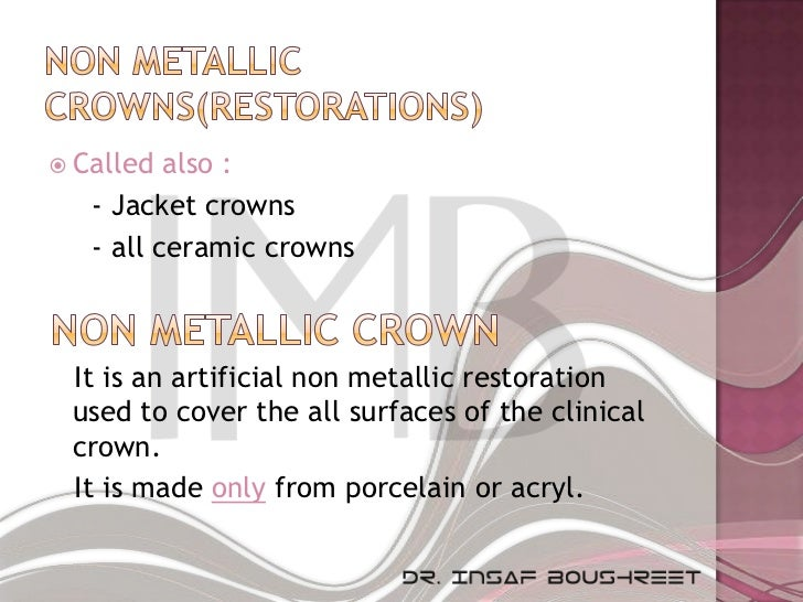  Called  also :   - Jacket crowns   - all ceramic crowns It is an artificial non metallic restoration used to cover the a...