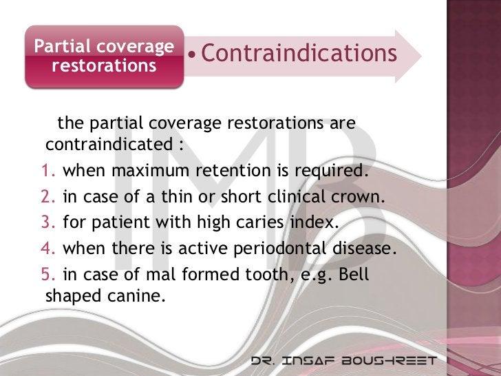 Partial coverage   • Contraindications  restorations  the partial coverage restorations arecontraindicated :1. when maximu...
