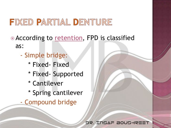  According   to retention, FPD is classified as:  - Simple bridge:     * Fixed- Fixed     * Fixed- Supported     * Cantil...