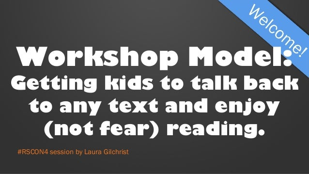 Workshop Model: Getting kids to talk back to any text and enjoy (not fear) reading. #RSCON4 session by Laura Gilchrist