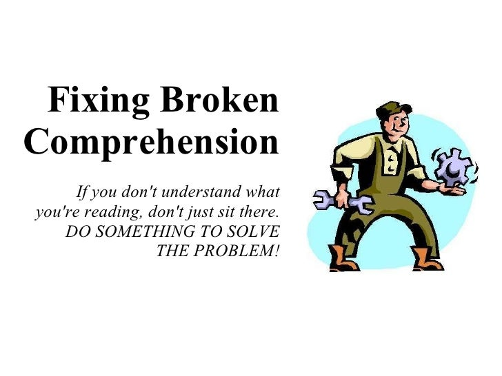 Fixing Broken Comprehension If you don't understand what you're reading, don't just sit there. DO SOMETHING TO SOLVE THE P...
