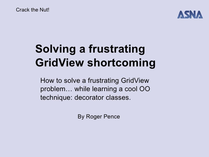 Solving a frustrating GridView shortcoming By Roger Pence How to solve a frustrating GridView problem… while learning a co...