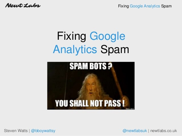 Fixing Google Analytics Spam Steven Watts | @bboywattsy @newtlabsuk | newtlabs.co.uk Fixing Google Analytics Spam