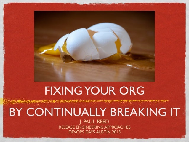 FIXINGYOUR ORG BY CONTINUALLY BREAKING IT J. PAUL REED RELEASE ENGINEERING APPROACHES DEVOPS DAYS AUSTIN 2015