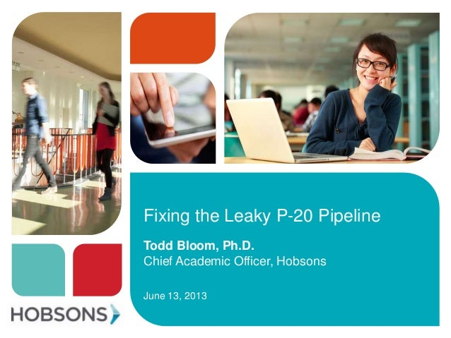 Fixing the Leaky P-20 PipelineTodd Bloom, Ph.D.Chief Academic Officer, HobsonsJune 13, 2013