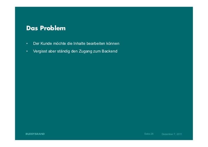 Das Problem•   Der Kunde möchte die Inhalte bearbeiten können•   Vergisst aber ständig den Zugang zum Backend           ...