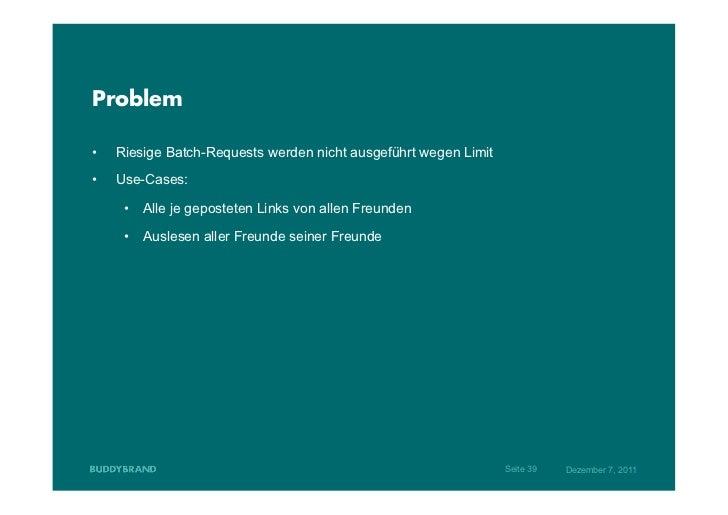 Problem•   Riesige Batch-Requests werden nicht ausgeführt wegen Limit•   Use-Cases:      • Alle je geposteten Links von...