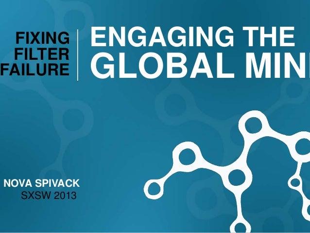 FIXING FILTER               ENGAGING THEFAILURE        GLOBAL MINDNOVA SPIVACK  SXSW 2013