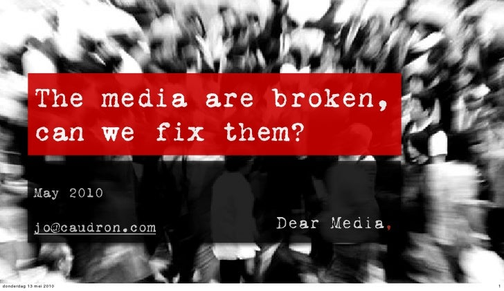 The media are broken,             can we fix them?              May 2010              jo@caudron.com   donderdag 13 mei 20...