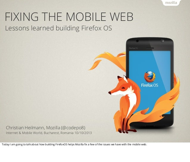 FIXING THE MOBILE WEB Lessons learned building Firefox OS Christian Heilmann, Mozilla (@codepo8) Internet & Mobile World, ...