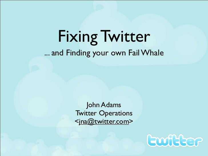 Fixing Twitter... and Finding your own Fail Whale            John Adams        Twitter Operations        <jna@twitter.com>