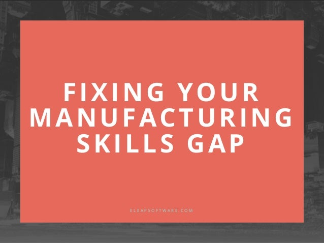 FIXING YOUR MANUFACTURING SKILLS GAP E L E A P S O F T W A R E . C O M