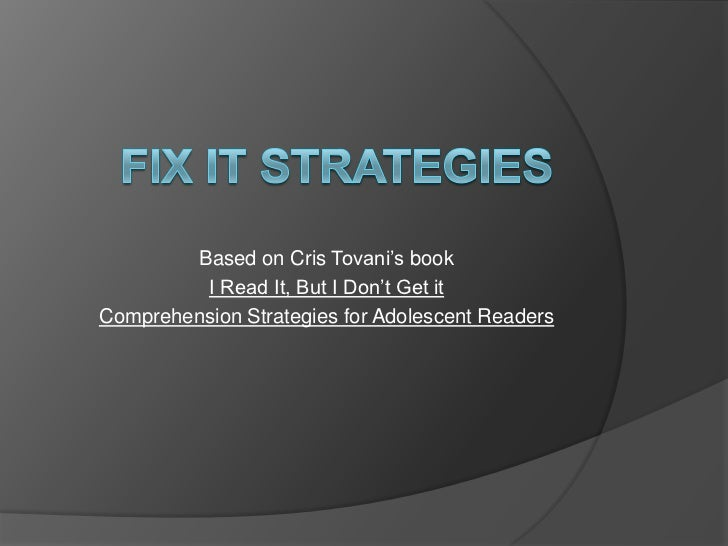 Fix It Strategies<br />Based on CrisTovani's book<br />I Read It, But I Don't Get it<br />Comprehension Strategies for Ado...