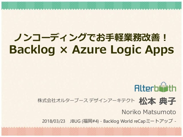 ノンコーディングでお手軽業務改善! Backlog × Azure Logic Apps 松本 典子 Noriko Matsumoto 株式会社オルターブース デザインアーキテクト 2018/03/23 JBUG (福岡#4) - Backlo...