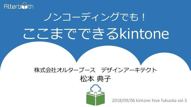 ノンコーディングでも! ここまでできるkintone 株式会社オルターブース デザインアーキテクト 松本 典子 2018/09/06 kintone hive fukuoka vol.3