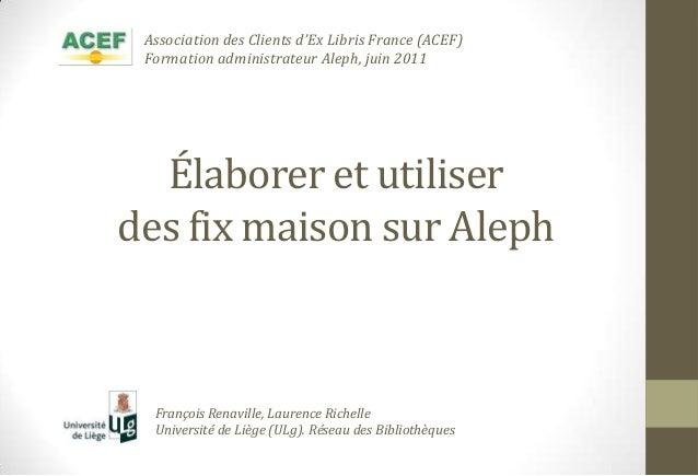 Élaborer et utiliserdes fix maison sur AlephFrançois Renaville, Laurence RichelleUniversité de Liège (ULg). Réseau des Bib...