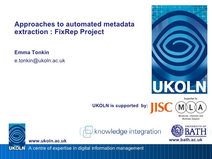 UKOLN is supported  by: Approaches to automated metadata extraction : FixRep Project Emma Tonkin [email_address] www.bath....