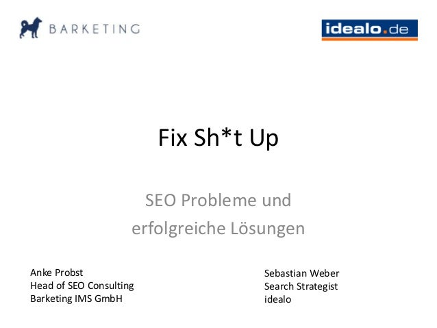 Fix Sh*t Up SEO Probleme und erfolgreiche Lösungen Anke Probst Head of SEO Consulting Barketing IMS GmbH Sebastian Weber S...