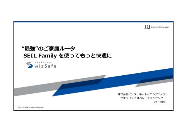 "Copyright Internet Initiative Japan Inc. ""最強""のご家庭ルータ SEIL Family を使ってもっと快適に 株式会社インターネットイニシアティブ セキュリティオペレーションセンター 兼⼦ 敦史"