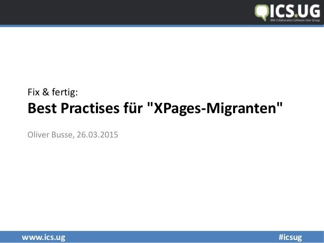 "www.ics.ug #icsug Fix & fertig: Best Practises für ""XPages-Migranten"" Oliver Busse, 26.03.2015"